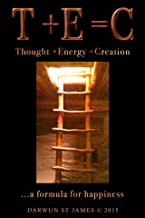 T +E =C ...a Formula for Happiness: THOUGHT +ENERGY =CREATION Kindle Edition