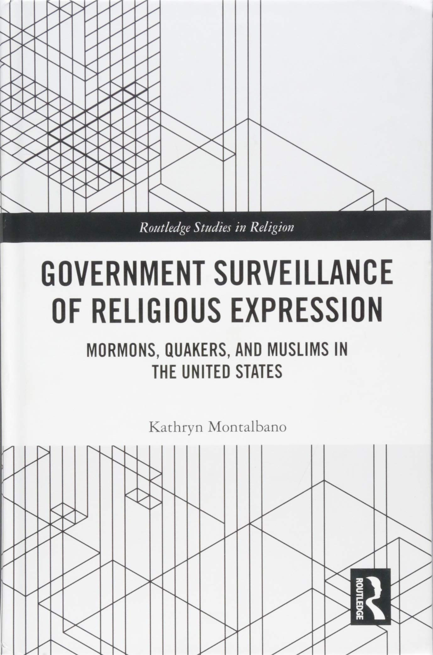 Government Surveillance of Religious Expression: Mormons, Quakers, and Muslims in the United States (Routledge Studies in Religion) by Routledge