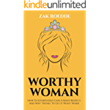 WORTHY WOMAN: How To Effortlessly Gain A Man's Respect, And Why 'Trying' To Get It Won't Work! - A Guide To…