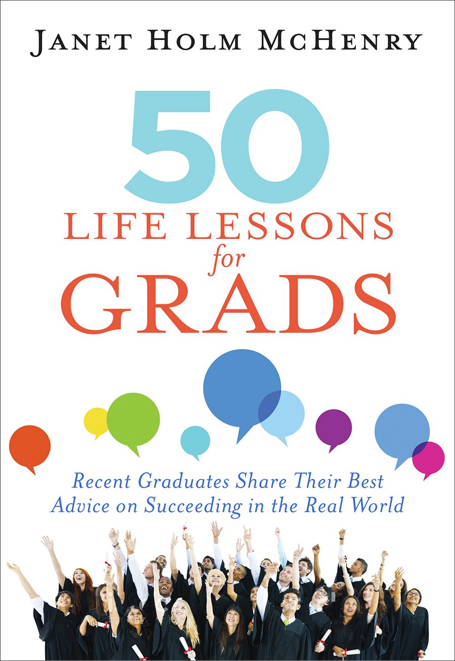 50 Life Lessons for Grads: Recent Graduates Share Their Best Advice on Succeeding in the Real World