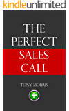 The Perfect Sales Call (A sales book by Tony Morris): A sales book by Tony Morris