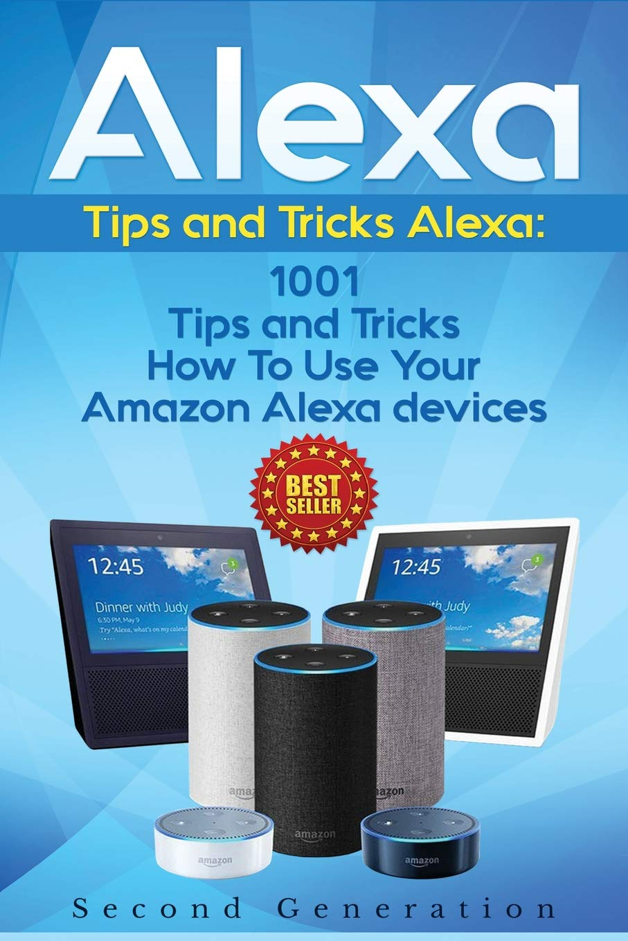 Alexa: 1001 Tips and Tricks How to Use Your Amazon Alexa Devices (Amazon Echo, Second Generation Echo, Echo Show, Amazon Echo Look, Echo Plus, Echo Spot, Echo Dot, Echo Tap, Echo Connect) 3