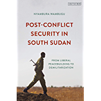 Post-Conflict Security in South Sudan: From Liberal Peacebuilding to Demilitarization (International Library of Afric) (English Edition)