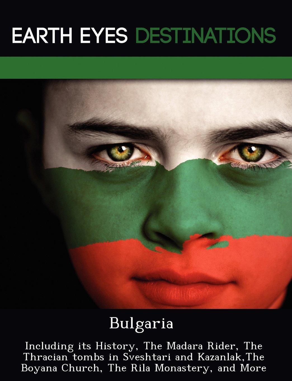 Download Bulgaria: Including its History, The Madara Rider, The Thracian tombs in Sveshtari and Kazanlak,The Boyana Church, The Rila Monastery, and More ebook
