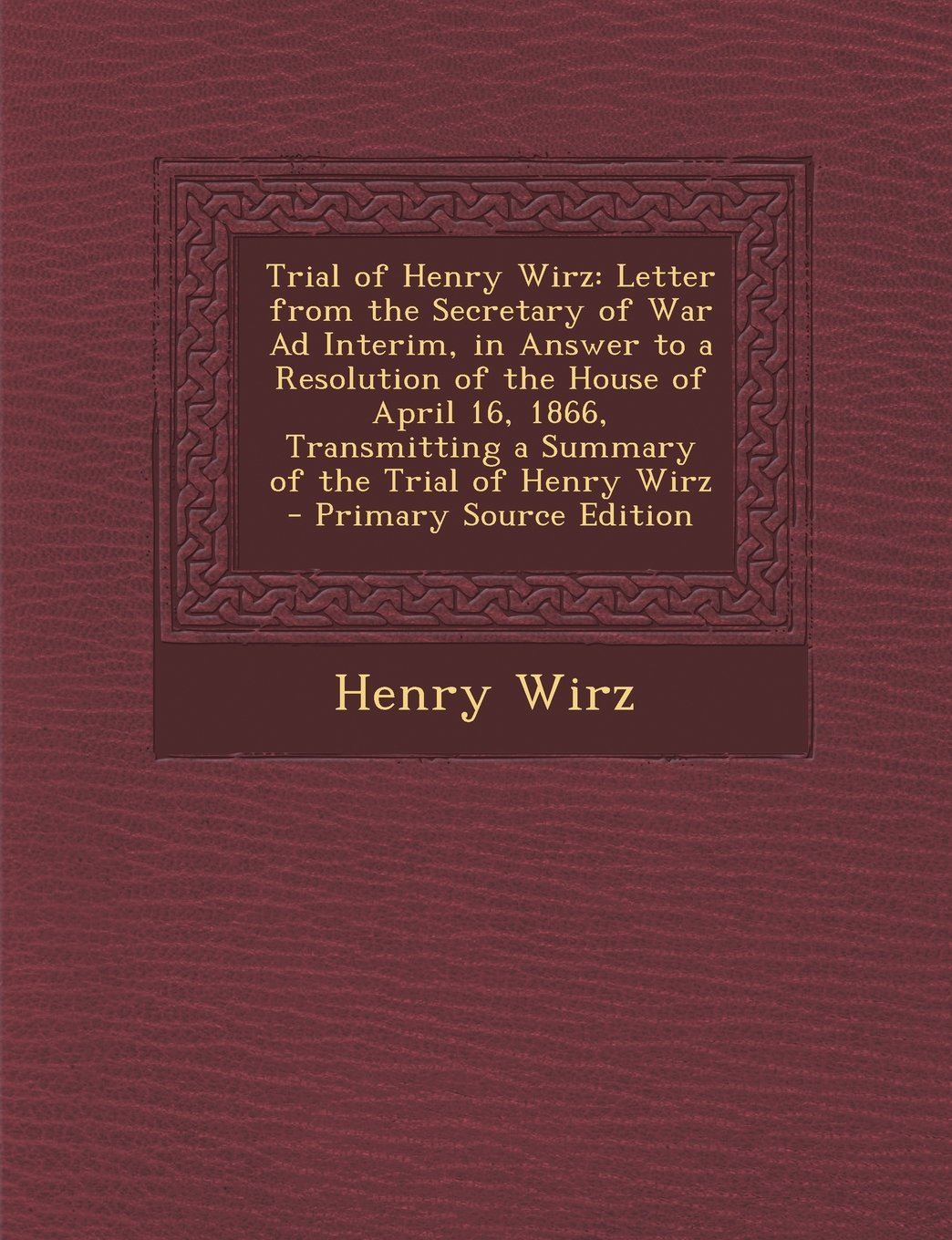 Download Trial of Henry Wirz: Letter from the Secretary of War Ad Interim, in Answer to a Resolution of the House of April 16, 1866, Transmitting a pdf epub
