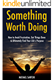 Something Worth Doing: How to Avoid Frustration, Get Things Done & Ultimately Find Your Life's Purpose (3 Book Bundle)