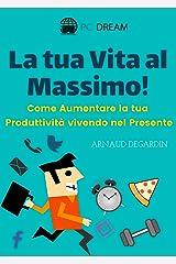 La tua vita al massimo!: Come Aumentare la tua Produttività vivendo nel Presente (Italian Edition) Kindle Edition