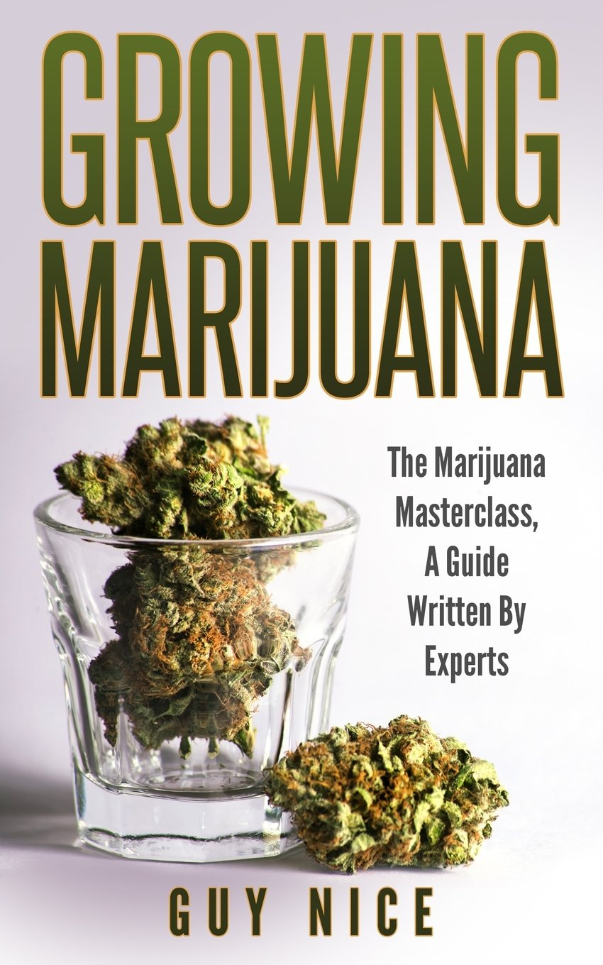 Growing Marijuana: The Marijuana Masterclass, A Guide Written By Experts (Volume 1)