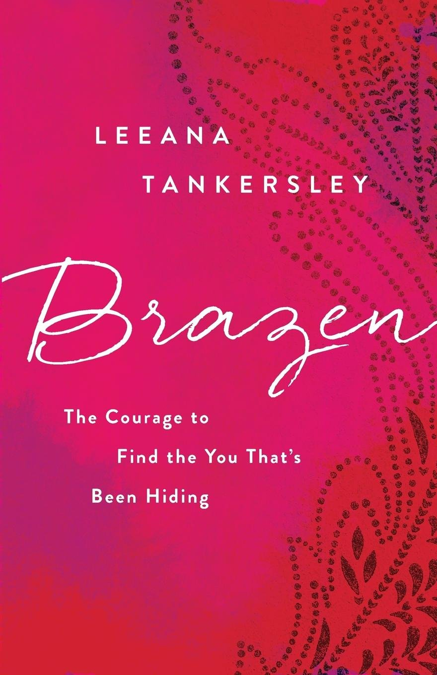 Brazen: The Courage to Find the You That's Been Hiding: Leeana Tankersley:  9780800726829: Amazon.com: Books