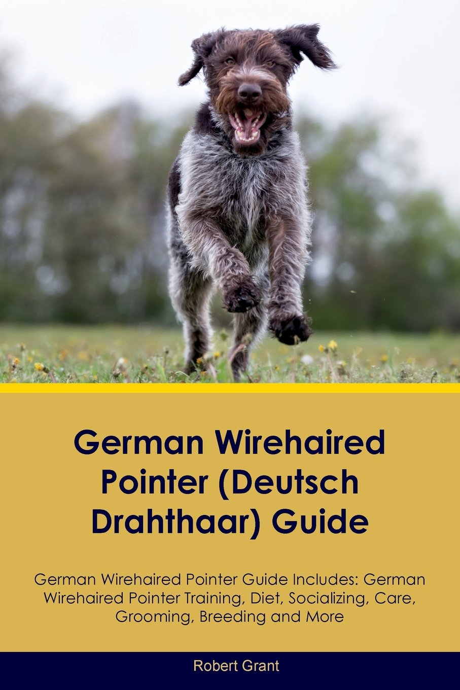 German Wirehaired Pointer (Deutsch Drahthaar) Guide German Wirehaired Pointer Guide Includes: German Wirehaired Pointer Training, Diet, Socializing, Care, Grooming, Breeding and More