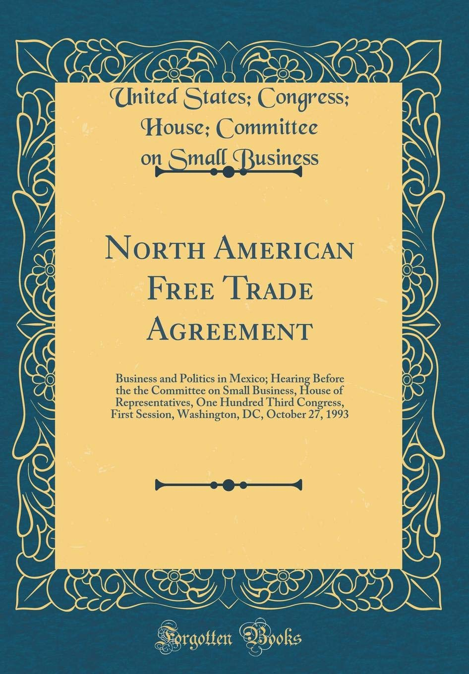 North American Free Trade Agreement: Business and Politics in Mexico; Hearing Before the the Committee on Small Business, House of Representatives, ... DC, October 27, 1993 (Classic Reprint) pdf epub