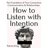 How to Listen with Intention: The Foundation of True Connection, Communication, and Relationships (How to be More Likable and