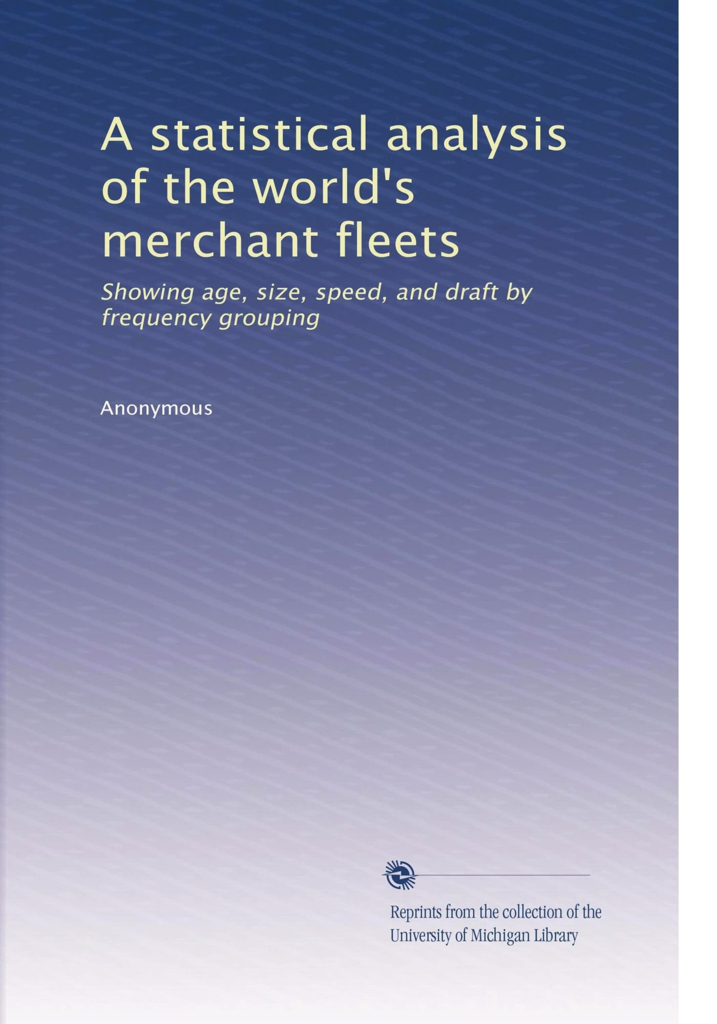 A statistical analysis of the world's merchant fleets: Showing age, size, speed, and draft by frequency grouping (Volume 6) pdf epub
