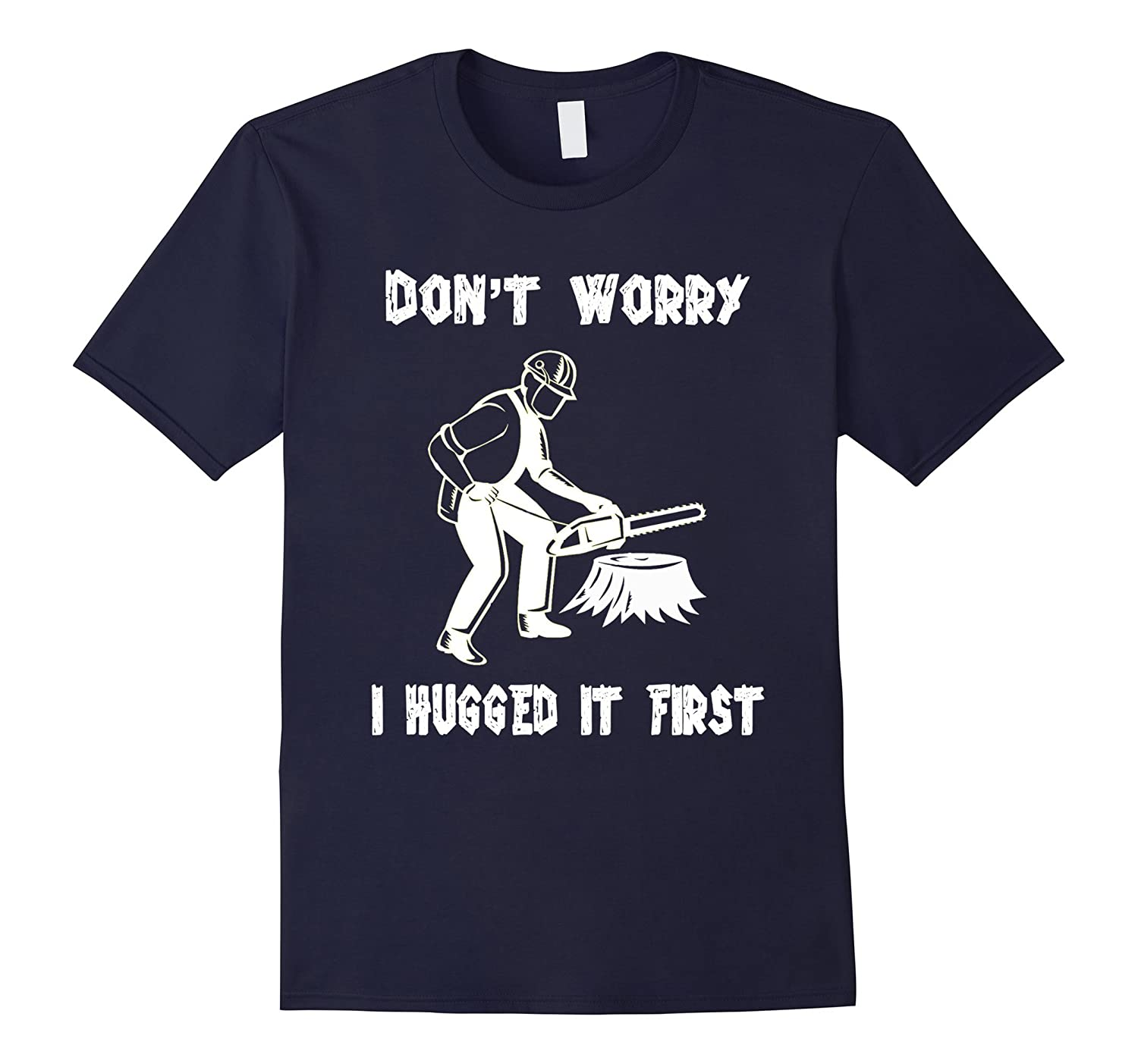 Don't worry i hugged it first t-shirt- Funny Gift for Logger-TH