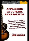 Apprendre la guitare sans solfège: Apprenez la guitare classique, acoustique et électrique avec des méthodes aussi simples qu'efficaces!