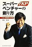 スーパーベンチャーの創り方 ーTKP創業者 河野貴輝の起業論ー