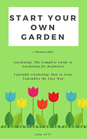 Start Your Own Garden: 2 Manuscripts - Gardening: The Complete Guide to Gardening for Beginners Vegetable Gardening; How to Grow Vegetables the Easy Way