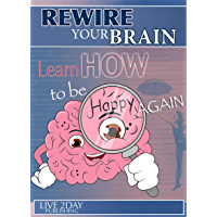 REWIRE YOUR BRAIN: Learn how to be Happy again: Practical self-help to overcome depression, panic, anxiety, fear, mood swings, low self-esteem, bad habits, disappointment (English Edition)