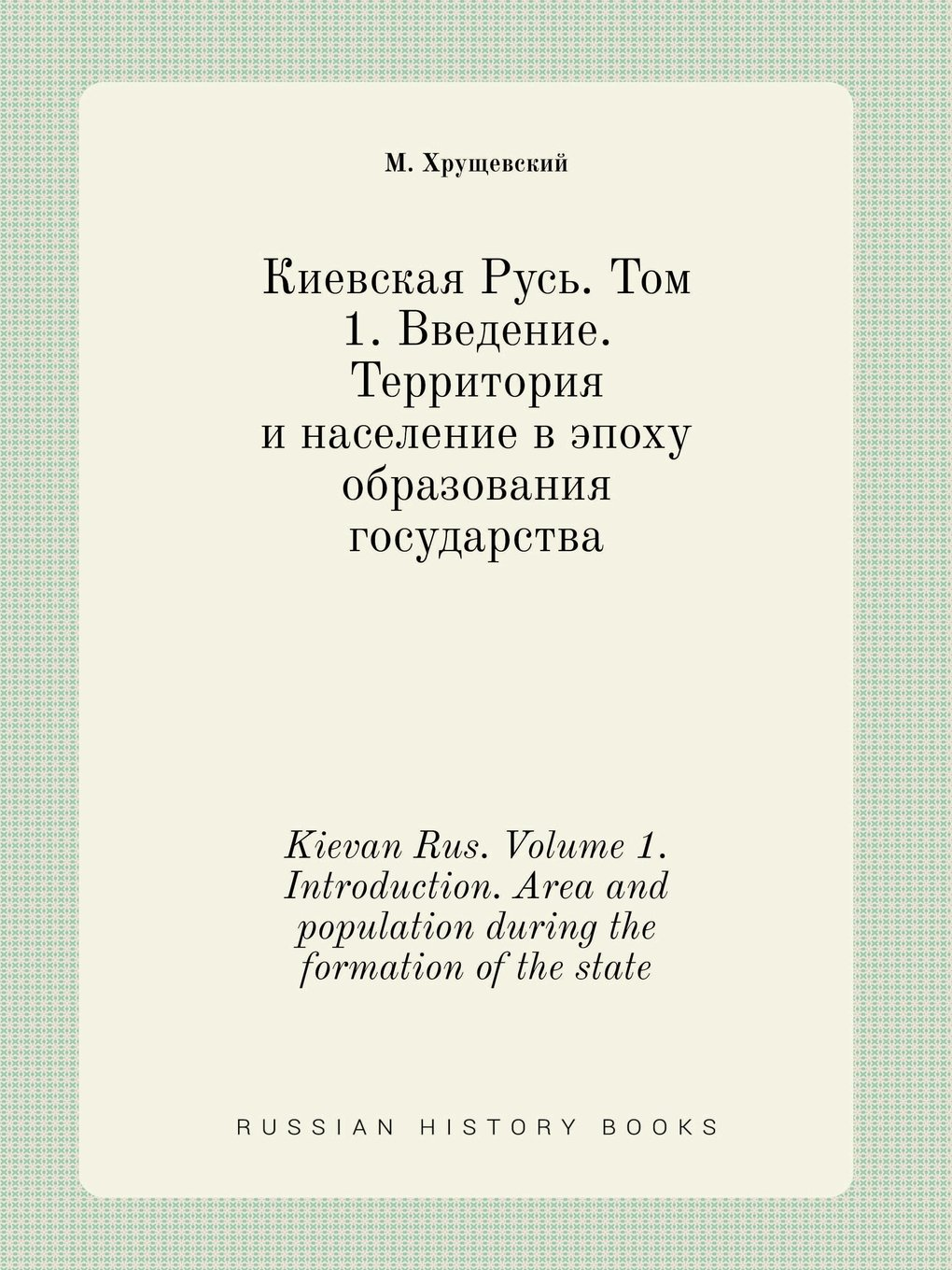 Kievan Rus. Volume 1. Introduction. Area and population during the formation of the state (Russian Edition) PDF