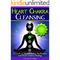 Heart Chakra Cleansing: A Guide to Heart Chakra Meditation and Heart Chakra Healing
