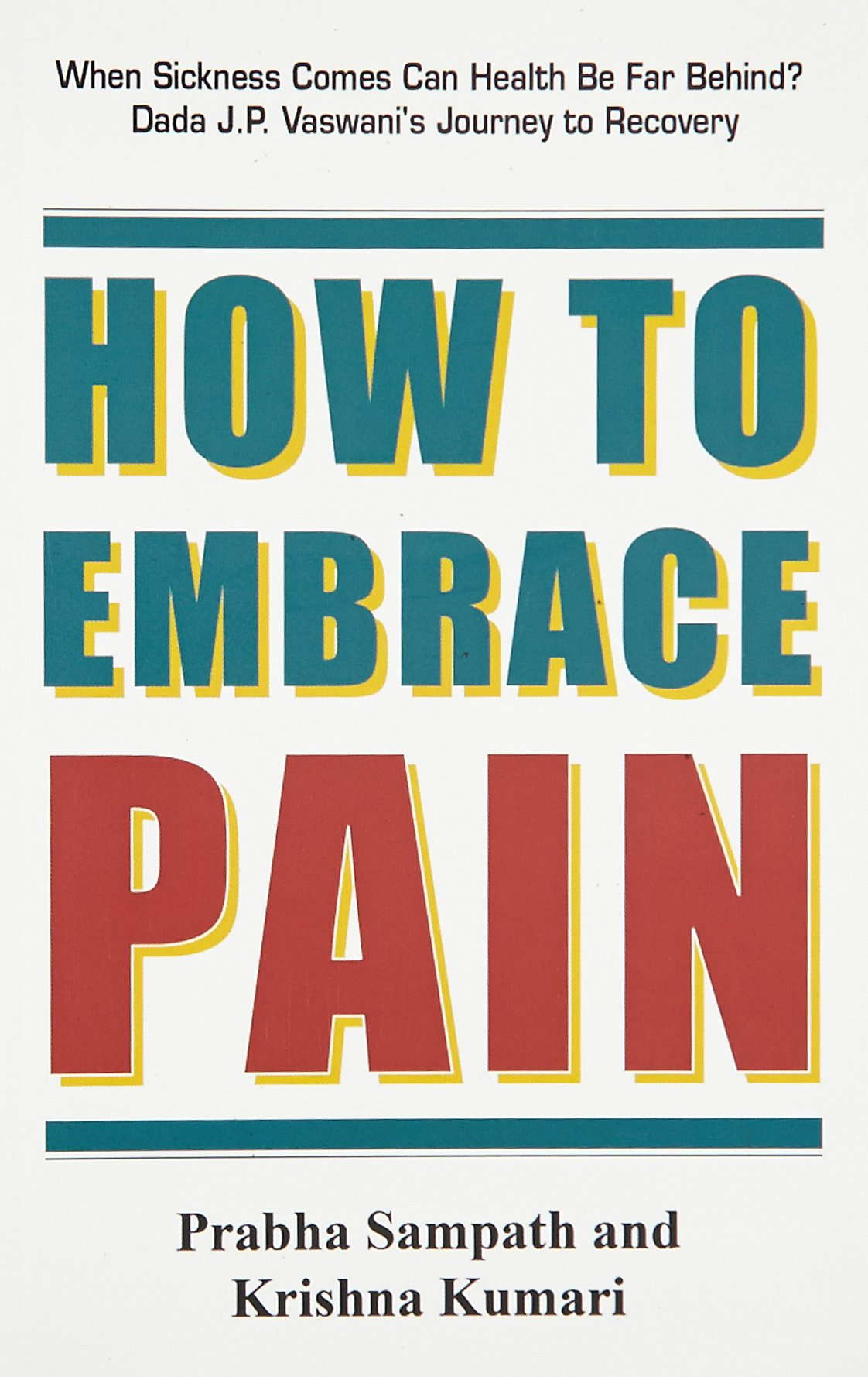 Download How to Embrace Pain: When Sickness Comes Can Health be Far Behind? Dada J. P. Vaswani's Journey to Recovery PDF