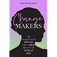 Change Makers : 25 Transformational Stories From Women Making An Impact In The Lives Of Others (Volume Book 4)