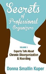 Get Organized Secrets of Professional Organizers Volume 1: Leading Experts Talk About Chronic Disorganization & Hoarding