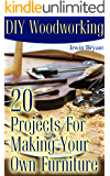 DIY Woodworking: 20 Projects For Making Your Own Furniture: (Woodworking Plans, Woodworking Projects)