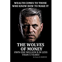 THE WOLVES OF MONEY- WEALTH COMES TO THOSE WHO KNOW HOW TO MAKE IT: OWN ONE MILLION $ IN LESS THAN 5 YEARS! (English Edition)