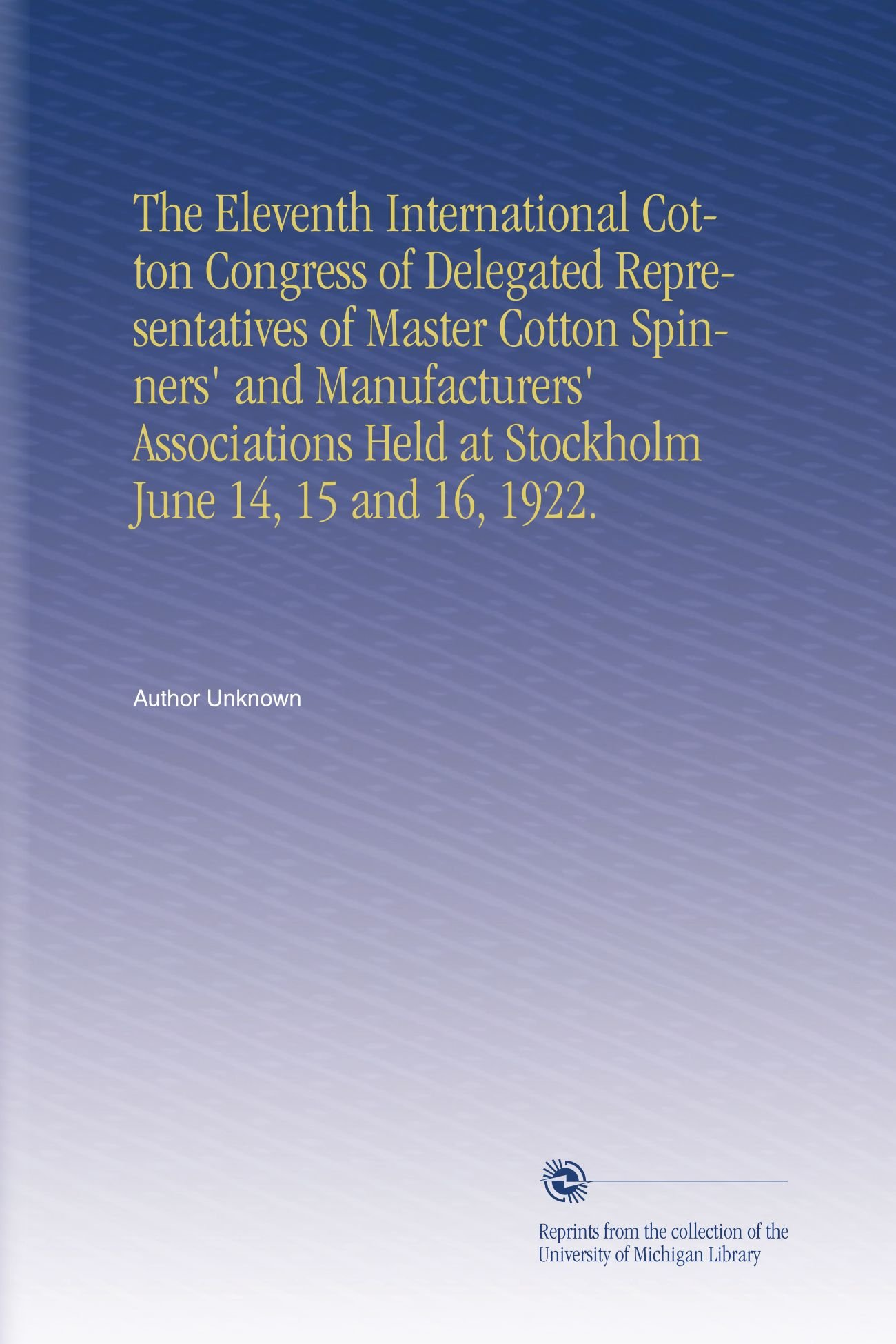 The Eleventh International Cotton Congress of Delegated Representatives of Master Cotton Spinners' and Manufacturers' Associations Held at Stockholm June 14, 15 and 16, 1922. pdf