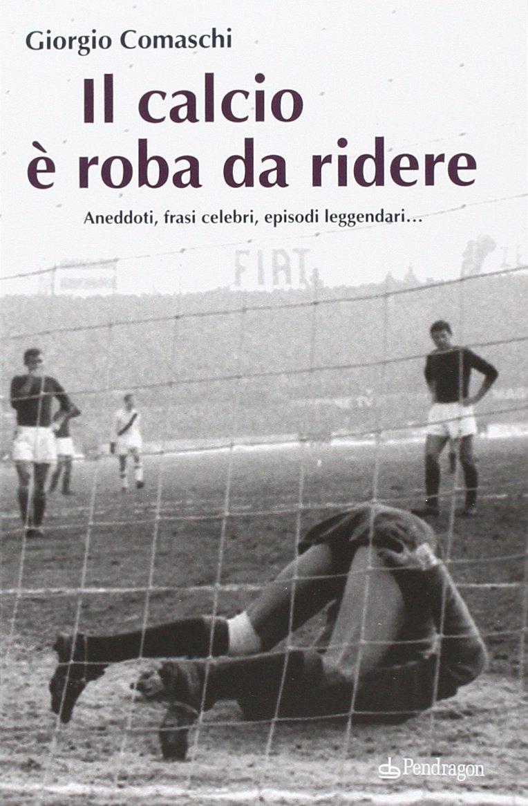 Il Calcio E Roba Da Ridere Aneddoti Frasi Celebri Episodi