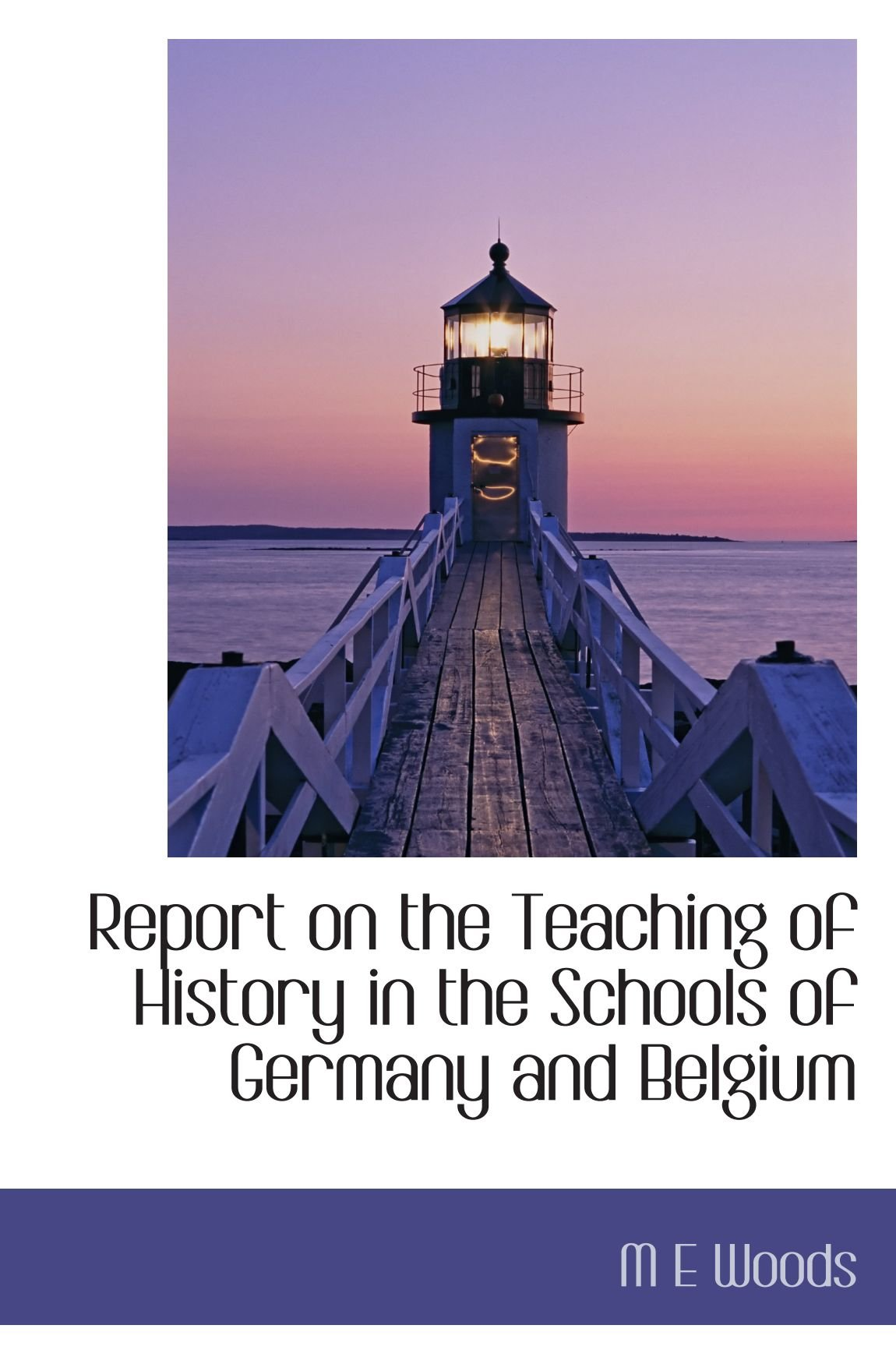 Read Online Report on the Teaching of History in the Schools of Germany and Belgium ebook