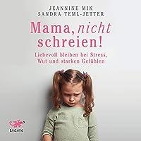 Mama, nicht schreien!: Liebevoll bleiben bei Stress, Wut und starken Gefühlen