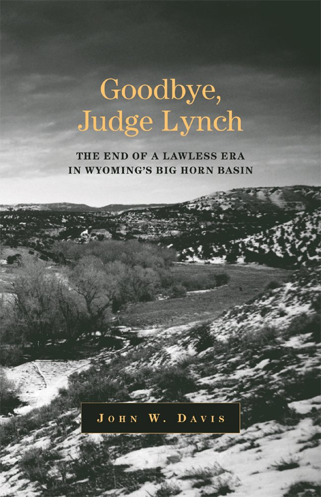 Goodbye, Judge Lynch: The End of the Lawless Era in Wyoming's Big Horn Basin PDF