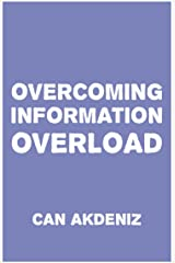 Overcoming Information Overload: We need to start doing something about it right now, before we drown in this flood of irrelevant data. Kindle Edition