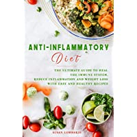 Anti-Inflammatory Diet: The Ultimate Guide To Heal The Immune System, Reduce Inflammation And Weight Loss With Easy And Healthy Recipes