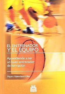 EL ENTRENADOR Y EL EQUIPO. Aprendiendo a ser un buen entrenador de formacion (Spanish