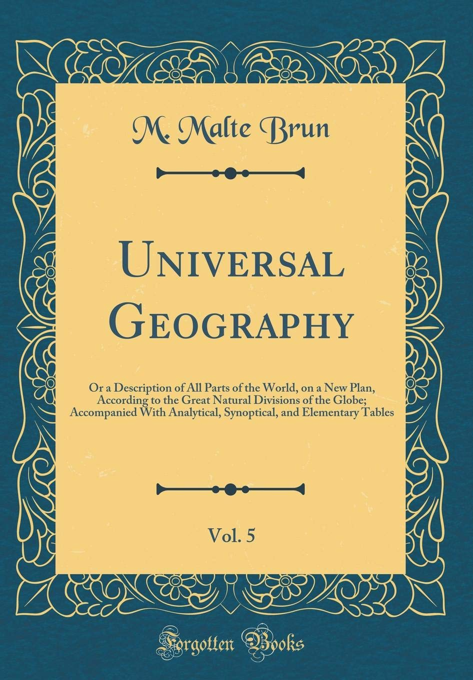 Read Online Universal Geography, Vol. 5: Or a Description of All Parts of the World, on a New Plan, According to the Great Natural Divisions of the Globe; ... and Elementary Tables (Classic Reprint) ebook