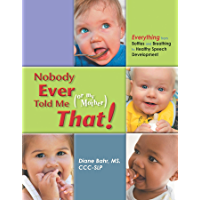 Nobody Ever Told Me (or my Mother) That!: Everything from Bottles and Breathing to Healthy Speech Development