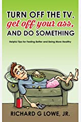 Turn Off Your Television, Get Off Your Ass, and Do Something: Helpful Tips for Feeling Better and Being More Healthy Hardcover
