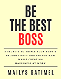 BE THE BEST BOSS: 5 Secrets to Triple Your Team's Productivity and Enthusiasm While Creating Happiness at Work