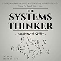 The Systems Thinker: Analytical Skills: Level Up Your Decision Making, Problem Solving, and Deduction Skills. Notice the Details Others Miss.