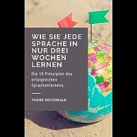 Wie Sie jede Sprache in nur drei Wochen lernen: Die 10 Prinzipien des erfolgreichen Sprachenlernens (German Edition)