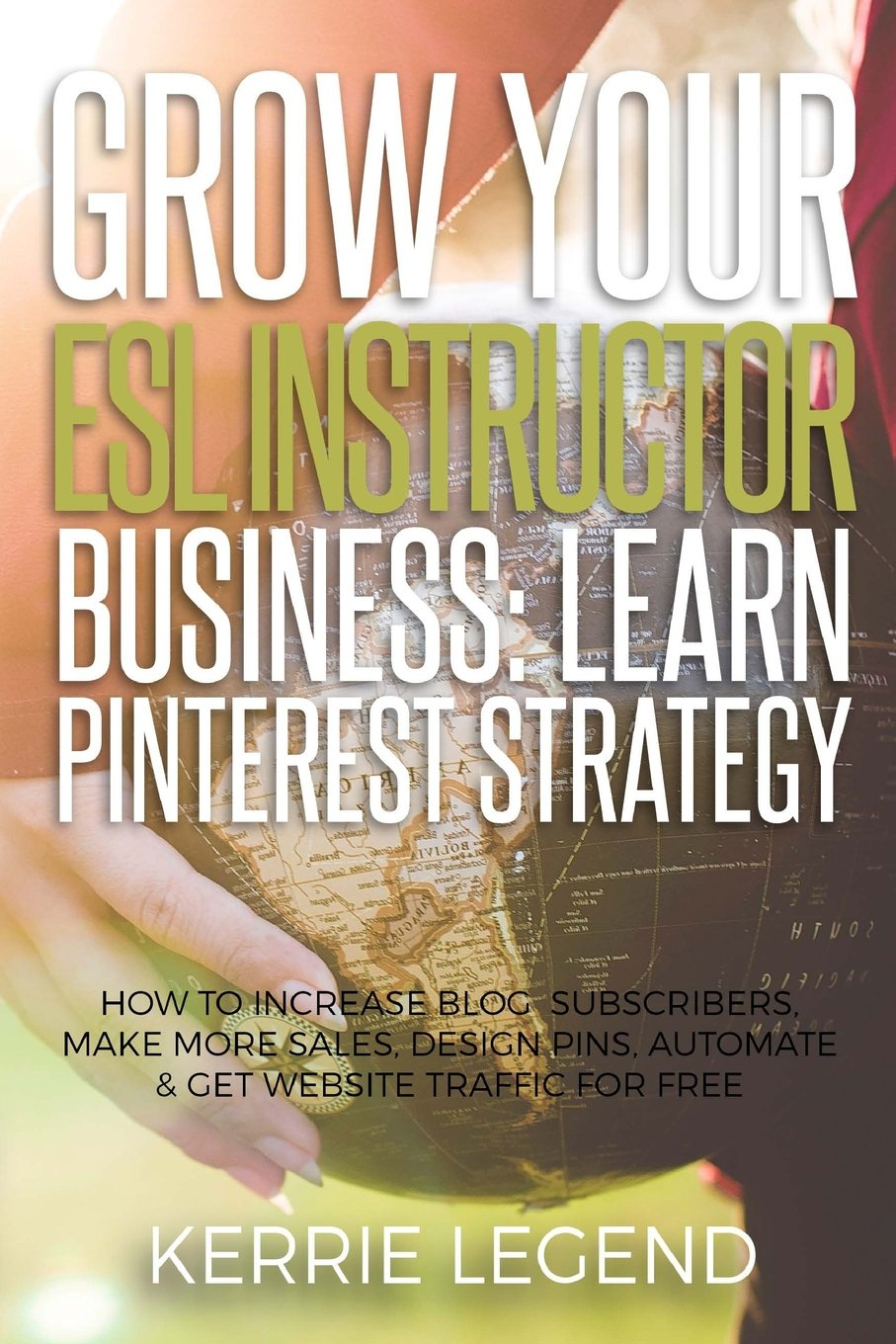 Grow Your ESL Instructor Business: Learn Pinterest Strategy: How to Increase Blog Subscribers, Make More Sales, Design Pins, Automate & Get Website Traffic for Free pdf epub