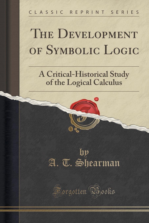The Development Of Symbolic Logic A Critical Historical Study Of
