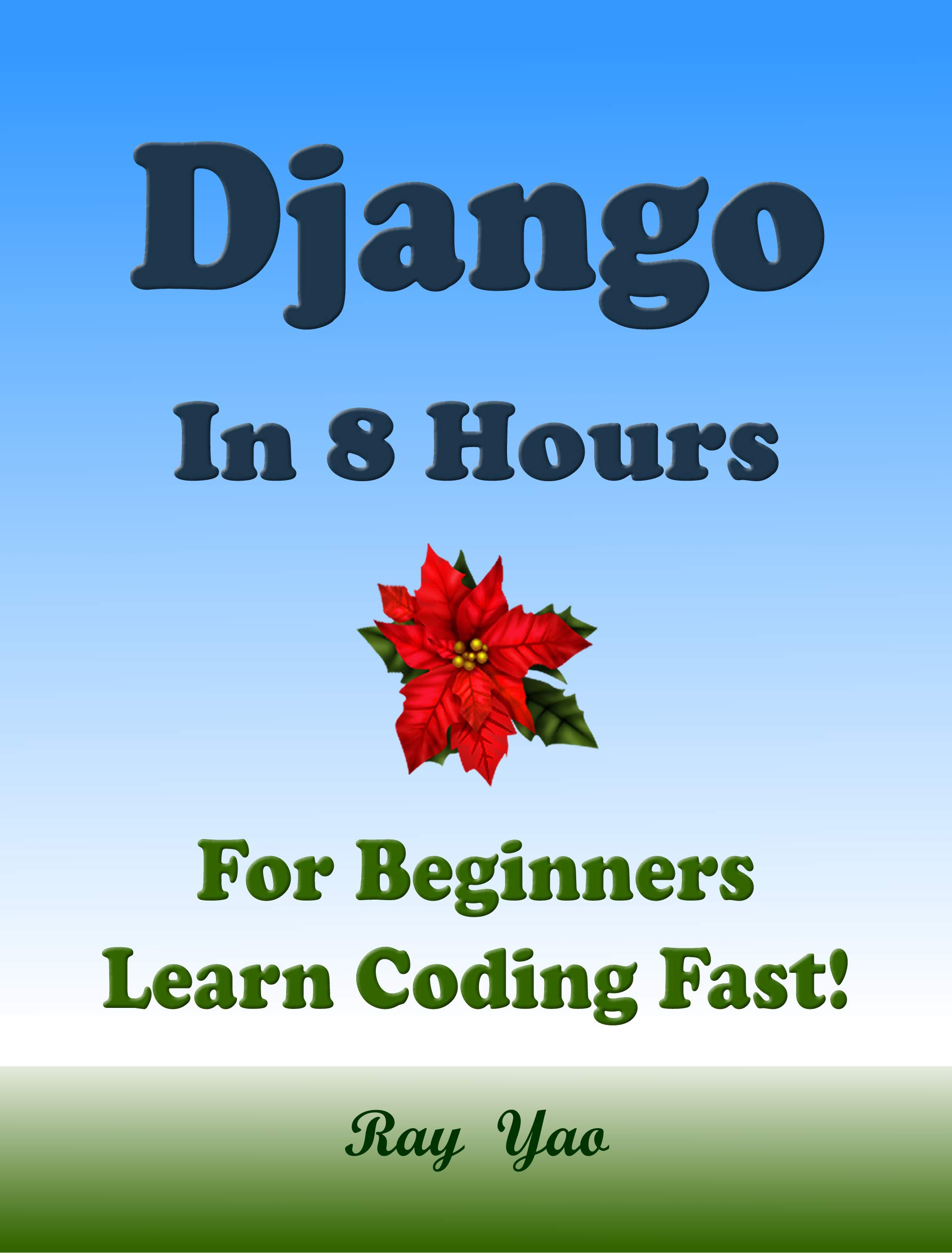 Django: In 8 Hours, For Beginners, Learn Coding Fast! Django Programming Language Crash Course, Quick Start Tutorial Book by Django Program Examples, In ... Ultimate Beginner's Guide