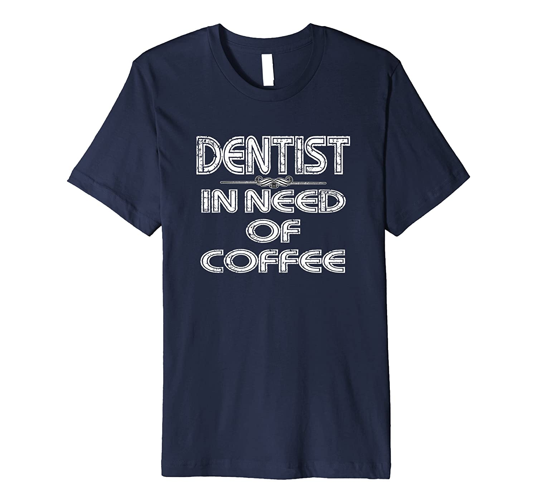 Dentist In Need Of Coffee T-shirt Dentistry Humor Tee-TD
