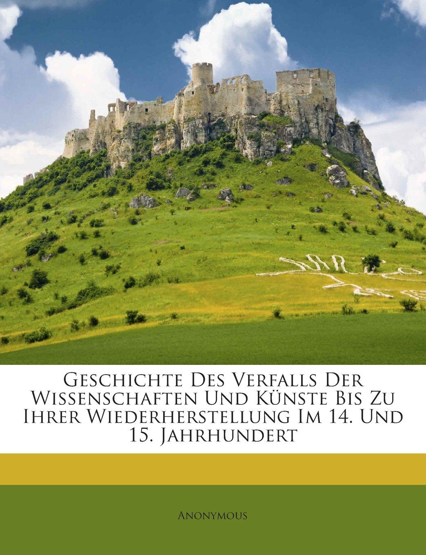 Download Geschichte Des Verfalls Der Wissenschaften Und Künste Bis Zu Ihrer Wiederherstellung Im 14. Und 15. Jahrhundert (German Edition) pdf