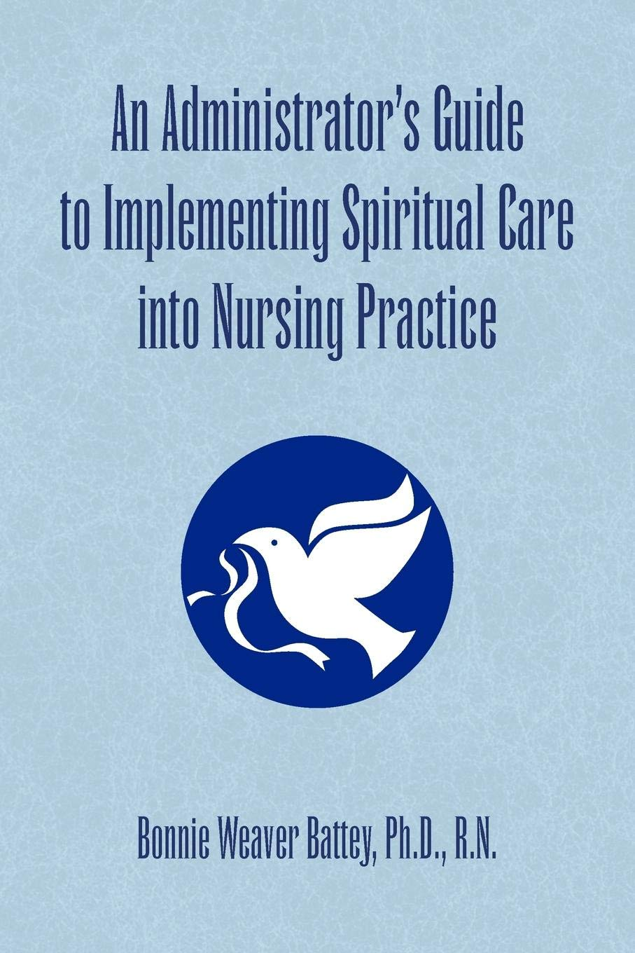 An Administrators Guide to Implementing Spiritual Care into Nursing Practice