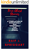 True Ghost Stories: A compilation of horrifyingly real, terrifyingly true ghost stories.: The Plague Deaths, The Cursed Portrait, The Slaughter-House, and so much more!